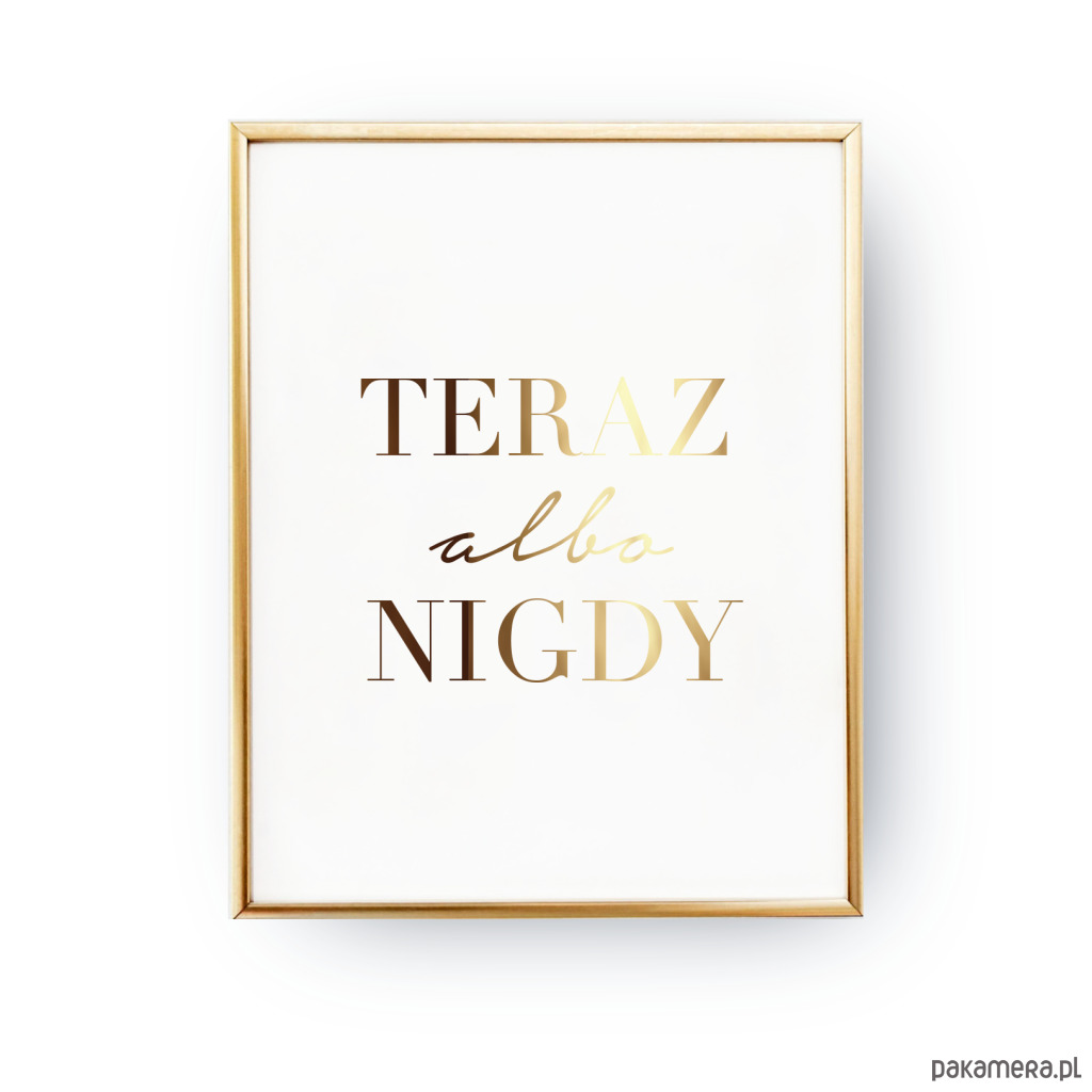 Plakat Teraz Albo Nigdy Złoty Napis Pakamerapl