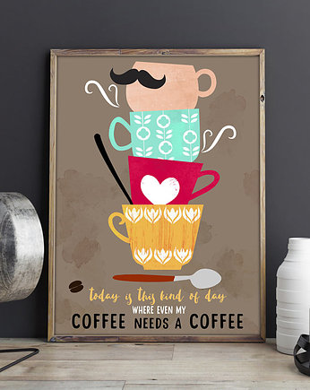 Me Coffee Needs a Coffe - plakat art giclee